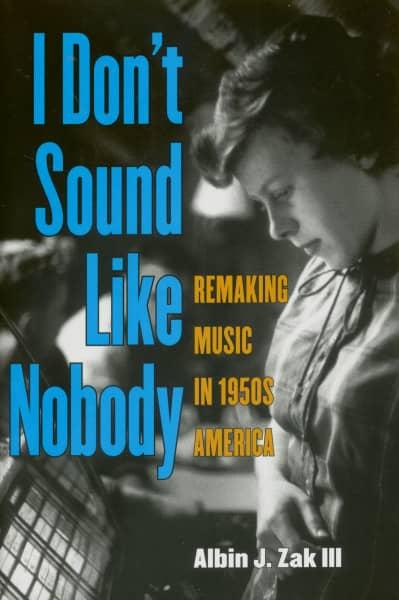 I Don't Sound Like Nobody - Remaking Music in 1950s America by Abin J. Zak